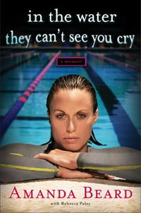 NAMI | Book review: In the Water They Can't See You Cry by Amanda Beard  Olympic swimmer Amanda Beard's memoir In the Water They Can't See You Cry provides an engaging look into Amanda's struggle with depression, cutting and eating disorders while swimming competitively