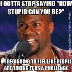 kevin hart. Taking stupid as a challenge