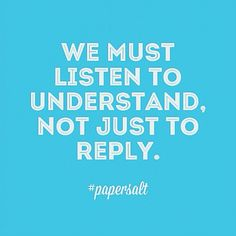 We must listen to understand, not just to reply. #papersalt #quoteoftheday