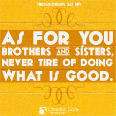 """2 Thessalonians 3:13 NIV """"As for you brothers and sisters, never tire of doing what is good."""""""