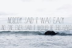 """""""Nobody said it was easy. No one ever said it would be this hard.""""  Coldplay- """"The Scientist"""""""