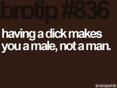 """""""Just because you have testicles does not make you a man"""" Wise words from my boyfriends housemate"""
