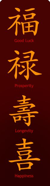 Chinese writing: Good Luck, Prosperity, Longevity, Happiness. I am most fortunate so far to be receiving them all in some measure
