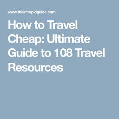 How to Travel Cheap: Ultimate Guide to 108 Travel Resources