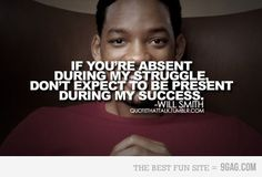If your absent during my struggle, don't expect to be present during my success - Will Smith