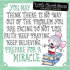 ♥ You may think there is no way out of the problem you are facing. Do not lose Faith. Keep Praying Keep Believing. Prepare for a Miracle. Little Church Mouse ♥ Religious Quotes, Spiritual Quotes, Positive Quotes, Catholic Quotes, Christian Faith, Christian Quotes, Faith Quotes, Life Quotes, Son Quotes