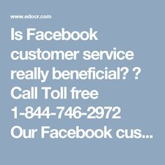 Is Facebook customer service really beneficial? ? Call Toll free 1-844-746-2972OurFacebook customer serviceteam sees the opportunity in every complexity because only the Pessimist person sees complexity in every opportunity. So, if you are facing any arduous Facebook issues then you need to make contact with our team by dialing1-844-746-2972who will be happy to help you.for more information:http://www.monktech.net/facebook-customer-care-service-hacked-account.html