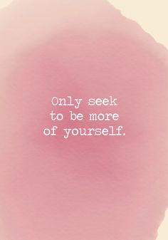 Only seek to be more of yourself. - Powerful Self Love Quotes - Photos