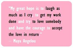 My great hope is to laugh as much as I cry; to get my work done and try to love somebody and have the courage to accept the love in return.  ~Maya Angelou.