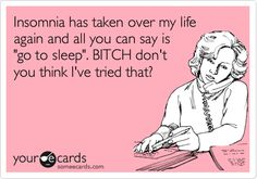 Insomnia has taken over my life again and all you can say is 'go to sleep'. BITCH don't you think I've tried that?