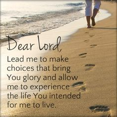 "At the beach! ""Dear Lord, Lead me to make choices that bring You glory and allow me to experience the life You intended for me to live. Dear Lord, My Lord, Way Of Life, The Life, Bible Quotes, Bible Verses, Faith Quotes, Biblical Quotes, Religious Quotes"