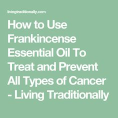 How to Use Frankincense Essential Oil To Treat and Prevent All Types of Cancer - Living Traditionally Essential Oils For Cancer, Frankincense Essential Oil Uses, Essential Oils For Sleep, Doterra Essential Oils, Young Living Essential Oils, Essential Oil Blends, Frankincense Oil, Natural Cancer Cures, Natural Cures
