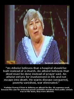 """""""An atheist believes that a hospital should be built instead of a church. An atheist believes that the deed must be done instead of a prayer said. An atheist strives for involvement in life and not escape into death. He wants disease conquered, poverty vanished, war eliminated."""""""