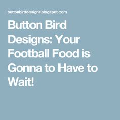 Button Bird Designs: Your Football Food is Gonna to Have to Wait!