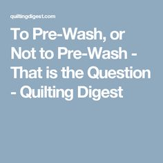 To Pre-Wash, or Not to Pre-Wash - That is the Question - Quilting Digest