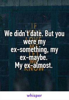 We didn't date. But you were my ex-something, my ex-maybe.  My ex-almost.