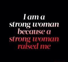 I am a strong woman because a strong woman raised me