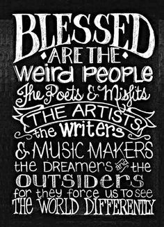 Blessed are the weird people the poets & misfits the artists the writers & music makers the dreamers and the outsiders for they force us to see the world differently - inspiration #quotes #sayings