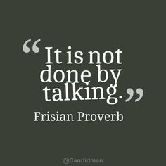 """It is not done by talking"". #Quotes #Frisian #Proverb via @Candidman"