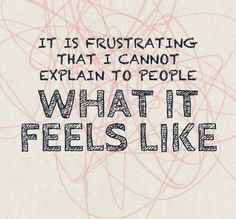 Chronic illness -- or that you explain it to them,but they just don't get it,and sometimes just don't care.