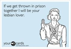 If we get thrown in prison together I will be your lesbian lover.