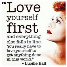 """This is a great pre & post workout thought: """"Love yourself first and everything else falls in line. You really have to love yourself to get anything done in this world."""" - Lucille Ball."""