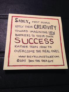 Most people apply their creativity toward imagining new barriers to their success rather than how to overcome the real ones. www.bigyellowsticky.com