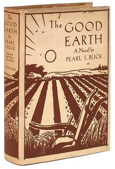 """Pearl S. Buck, The Good Earth  """"He had no articulate thought of anything; there was only this perfect sympathy of movement, of turning this earth of theirs over and over to the sun, this earth which formed their home and fed their bodies and made their gods."""""""