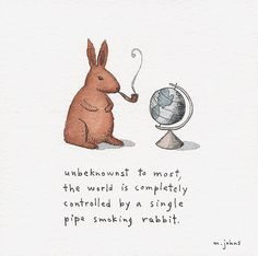 """""""unbeknownst to most, the world is completely controlled by a single pipe smoking rabbit."""" Marc Johns"""