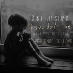 """Don't feel stupid if you don't like what everyone else pretends to love."" ~Emma Watson"
