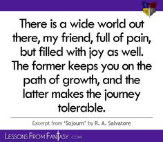 """""""There is a wide world out there, my friend, full of pain, but filled with joy as well. The former keeps you on the path of growth, and the latter makes the journey tolerable."""" (From 'Sojourn' by R. A. Salvatore) 