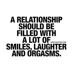 """""""A relationship should be filled with a lot of smiles, laughter and orgasms."""" - We believe a great relationship is filled with a lot of smiles and laughter. You make each other feel good, feel happy and you share a lot of laughs. And a lot of orgasms.. That means sex. And a lot of it.  If you like this kind of relationship then save and share this quote! www.kinkyquotes.com #love #sex #relationship"""