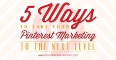 5 Ways to Take Your Pinterest Marketing to the Next Level: SEO; Engagement; Analytics; Mobile; Curation; Details.