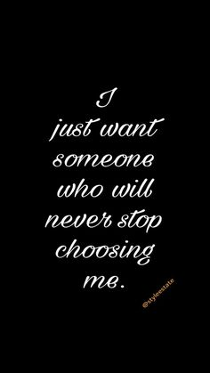 I just want someone who will never stop choosing me.