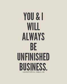 You And I Will Always Be Unfinished Business love quotes quotes sad love quotes love quotes with pictures love quotes with pics love quotes with images Best Business Quotes, Best Quotes, Funny Quotes, Quotes Pics, Qoutes, Awesome Quotes, Quotable Quotes, Favorite Quotes, Quotations