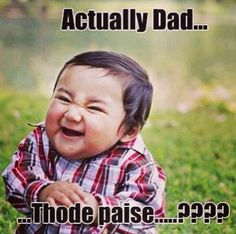 Every Desi kid ... When asking dad for some money!