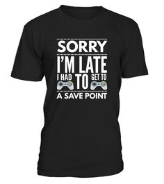 Sorry I'm late had to get to a save point gamers nerds geeks funny t-shirt. Awesome gift tee for sarcastic, ironic, clever, introvert, fun, memes, quotes, sayings, swag, funny youth teens, high school, college, graduation, girls, boys, students & friends!   Look great with this stylish funny gift shirt! Great for birthdays christmas & halloween. A cute gift tee shirt for your dad brother grandpa husband boyfriend uncle son papa uncle & nephew or girlfriend si...