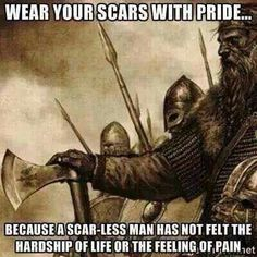 Wear yours scars with pride because as scar-less man has not felt the hardship of life or the feeling of pain.