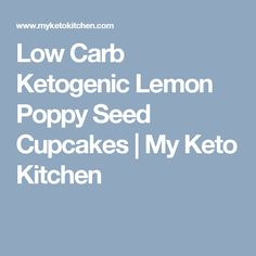 Low Carb Ketogenic Lemon Poppy Seed Cupcakes | My Keto Kitchen