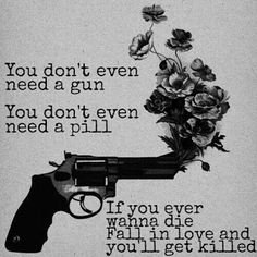 If you ever want to die, fall in love ....