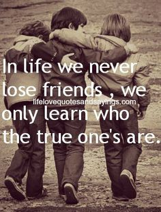 Never lose true friends. #So grateful for my true friends! |. When other come looking for me, I won't be there anymore.