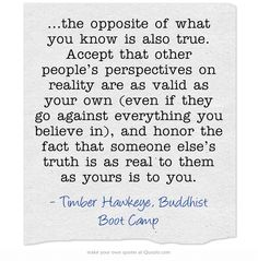 ...the opposite of what you know is also true. Accept that other people's perspectives on reality are as valid as your own (even if they go against everything you believe in), and honor the fact that someone else's truth is as real to them as yours is to you.