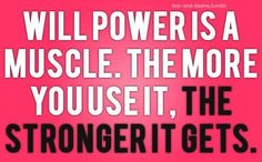 Will Power is a muscle. The more you use it, the stronger it gets!