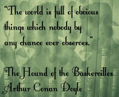 """""""The world is full of obvious things which nobody by any chance ever observes.""""  The Hound of the Baskervilles, Arthur Conan Doyle"""