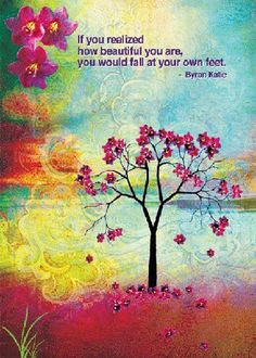 If you realized how beautiful you are, you would fall at your own feet. (Katie)