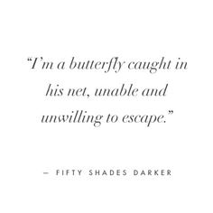 """I'm a butterfly caught in his net, unable and unwilling to escape."" - Ana Steele, quote. 
