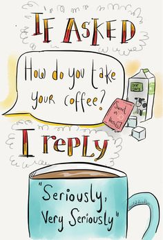 "If asked, ""How do you take your coffee?"" I reply, ""Seriously, very seriously."""