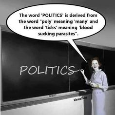The word 'POLITICS' is derived from the word 'POLY' meaning 'MANY' and the word 'TICKS' meaning 'blood sucking parasites'.
