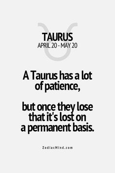 Taurus is patient but once they lose that it's permanent