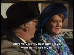 Keeping Up Appearances. Hyacinth, Richard. Drive very slowly past number 23. I want her to see my hat.
